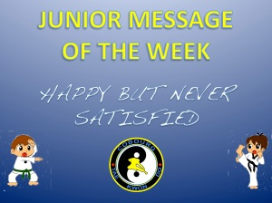 Cobourg Tae Kwon Do Junior Message of the Week happy but never satisfied